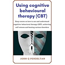 Using cognitive behavioural therapy (CBT): Easy course on how to use and understand cognitive-behavioral therapy (CBT), achieving self-esteem and beating ... (Cognitive therapy techniques Book 1)