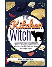 The Kitchen Witch: A Beginner's Guide to Magical Cooking, with More Than 100 Delicious Recipes and Simple Spells.