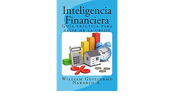 Amazon.com: Inteligencia Financiera: Guía Práctica para salir de la crisis (Spanish Edition) eBook: William Guillermo Naranjo Acosta: Kindle Store