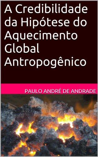 A Credibilidade da Hipótese do Aquecimento Global Antropogênico (Portuguese Edition)