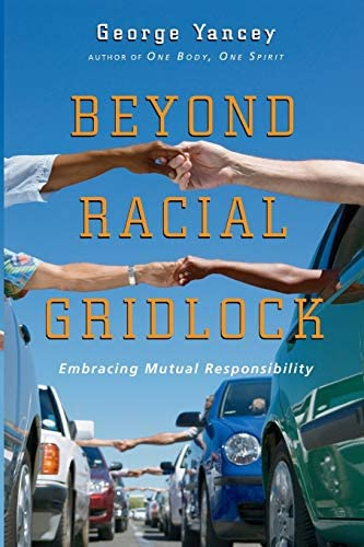 Beyond Racial Gridlock: Embracing Mutual Responsibility: Yancey, George:  9780830833764: Amazon.com: Books