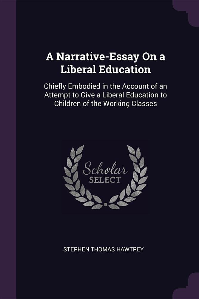 Read Online A Narrative-Essay On a Liberal Education: Chiefly Embodied in the Account of an Attempt to Give a Liberal Education to Children of the Working Classes ebook