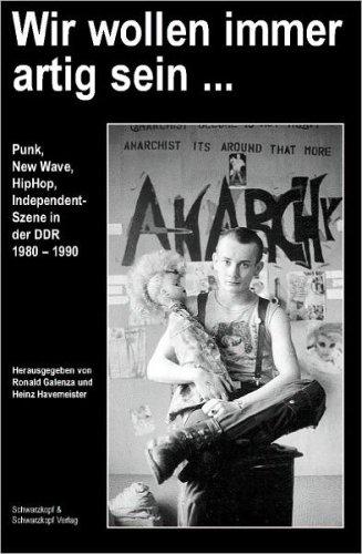 Wir wollen immer artig sein Punk, New Wave, HipHop und Independent-Szene in der DDR von 1980 bis 1990