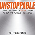 Unstoppable: Using the Power of Focus to Take Action and Achieve Your Goals   Pete Wilkinson