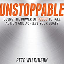 Unstoppable: Using the Power of Focus to Take Action and Achieve Your Goals Audiobook by Pete Wilkinson Narrated by Ben Carter