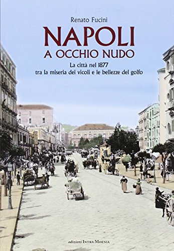 Napoli a occhio nudo. La città nel 1877 tra la miseria dei vicoli e le bellezze del golfo