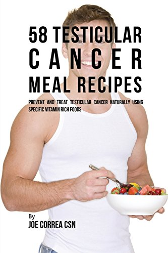 58 Testicular Cancer Meal Recipes: Prevent and Treat Testicular Cancer Naturally Using Specific Vitamin Rich Foods Testicular Cancer