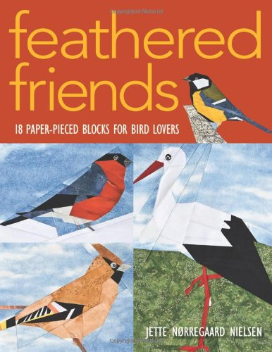Feathered Friends: 18 Paper-Pieced Blocks for Bird Lovers by Foundation Paper Piecing