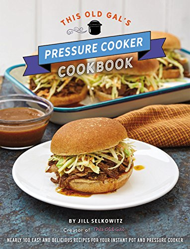 This Old Gal's Pressure Cooker Cookbook: Nearly 100 Quick and Easy Recipes for Your Instant Pot and Pressure Cooker by Jill Selkowitz