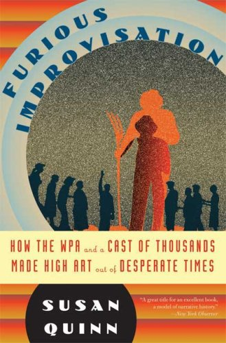 The Furious Improvisation: How the WPA and a Cast of Thousands Made High Art out of Desperate Times