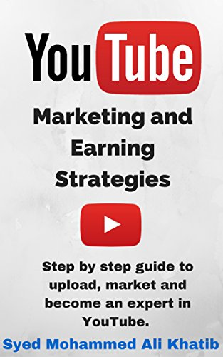 YouTube Marketing and Earning Strategies: Step by step guide to Upload, Market and become an Expert in YouTube. (Passive Income, Online Business, Social Media Marketing etc.)