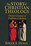 The Story of Christian Theology: Twenty Centuries of Tradition and Reform by Roger E. Olson (1999-06-18)