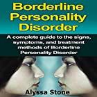 Borderline Personality Disorder: A Complete Guide to the Signs, Symptoms, and Treatment Methods of Borderline Personality Disorder Hörbuch von Alyssa Stone Gesprochen von: John T. Lewis