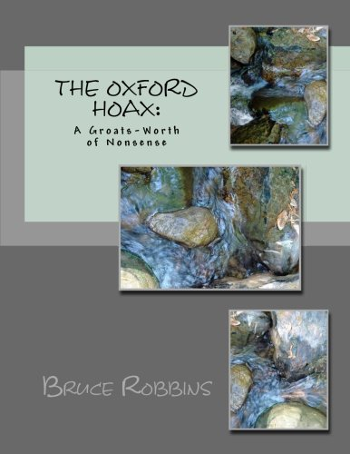 The Oxford Hoax:  A Groats-Worth of Nonsense: 100 Years of Baloney, Hysteria, Delusions, Loonacy, and Lack of Common Sense