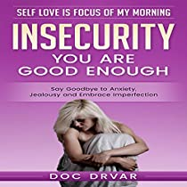 INSECURITY: YOU ARE GOOD ENOUGH: SAY GOODBYE TO ANXIETY, JEALOUSY AND EMBRACE IMPERFECTION
