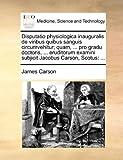 Disputatio Physiologica Inauguralis de Viribus Quibus Sanguis Circumvehitur; Quam, Pro Gradu Doctoris, Eruditorum Examini Subjicit Jacobus Car, James Carson, 1170036309