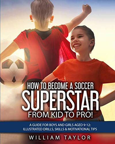 How to Become a Soccer Superstar: From Kid to Pro!: A Guide for Boys and Girls aged 9-12: Illustrated drills, Skills & Motivational Tips