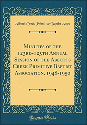 Minutes Of The 123rd 125th Annual Session Abbotts Creek Primitive Baptist Association 1948 1950 Classic Reprint