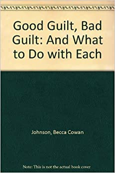 Book Good Guilt, Bad Guilt: And What to Do With Each by Becca Cowan Johnson (1996-04-01)