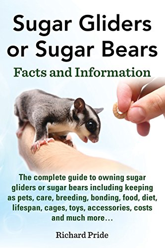 (Sugar Gliders or Sugar Bears: Facts and Information on Sugar Gliders as Pets Including Care, Breeding, Bonding, Food, Diet, Lifespan, Cages, Toys, C)
