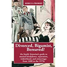 Divorced, Bigamist, Bereaved?: The family historian's guide to marital breakdown, separation, widowhood, and remarriage: from 1600 to the 1970s