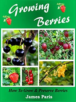 Growing Berries: How To Grow & Preserve Strawberries, Raspberries, Blackberries, Blueberries, Gooseberries, Redcurrants,Blackcurrants & Whitecurrants. by [Paris, James]