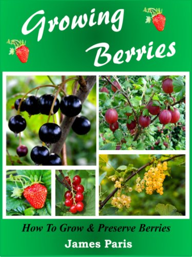 Growing Berries: How To Grow & Preserve Strawberries, Raspberries, Blackberries, Blueberries, Gooseberries, Redcurrants,Blackcurrants & Whitecurrants. by [Paris, James]
