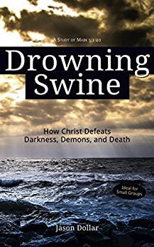 Drowning Swine: How Christ Defeats Darkness, Demons, and Death by [Dollar, Jason]