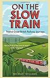 On The Slow Train: Twelve Great British Railway Journeys