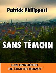 Les enquêtes de Dimitri Boizot, tome 4 : Sans témoin par Patrick Philippart
