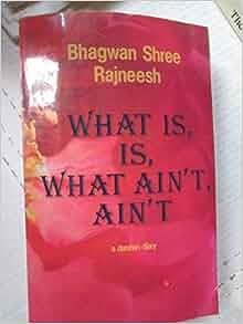 What is, is, What Ain't, Ain't: A Darshan Diary: Bhagwan Shree