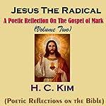 Jesus the Radical: A Poetic Reflection on The Gospel of Mark, Volume 2 | H. C. Kim