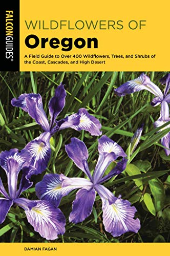 (Wildflowers of Oregon: A Field Guide to Over 400 Wildflowers, Trees, and Shrubs of the Coast, Cascades, and High Desert)