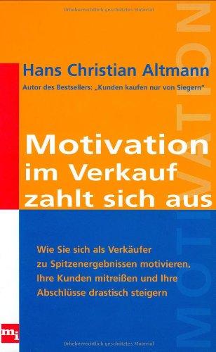 Motivation im Verkauf zahlt sich aus: Wie Sie sich als Verkäufer zu Spitzenergebnissen motivieren, Ihre Kunden mitreissen und Ihre Abschlüsse drastisch steigern