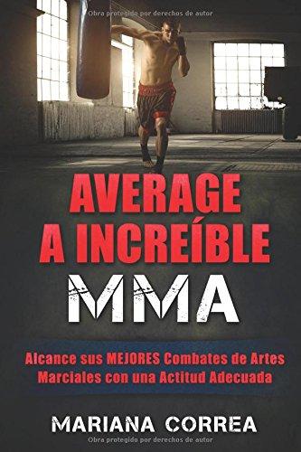 Descargar Libro Average A Increible Mma: Alcance Sus Mejores Combates De Artes Marciales Con Una Actitud Adecuada Mariana Correa