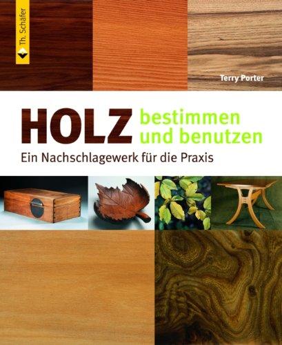 Holz bestimmen und benutzen: Ein Nachschlagewerk für die Praxis