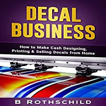 Decal Business: How to Make Cash Designing, Printing & Selling Decals from Home Audiobook by B Rothschild Narrated by Jim D. Johnston