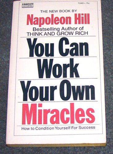 YOU CAN WORK YOUR OWN MIRACLES - How to Condition Yourself for Success (You Can Work Your Own Miracles)
