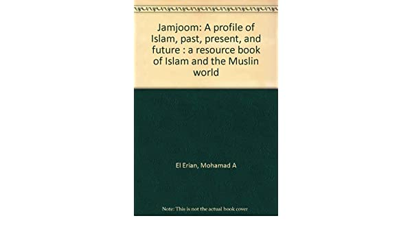 Jamjoom: A profile of Islam, past, present, and future : a resource