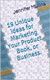 19 Unique Ideas for Marketing Your Product, Book, or Business.