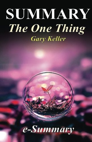Summary - The One Thing: By Gary Keller - The Surprisingly Simple Truth Behind Extraordinary Results (The One Thing: The