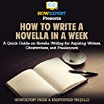 How to Write a Novella in a Week: A Quick Guide on Novella Writing for Aspiring Writers, Ghostwriters, and Freelancers |  HowExpert Press,Kristopher Trujillo