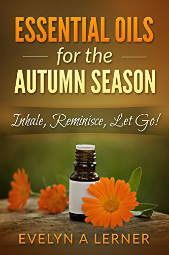 Essential Oils for the Autumn Season   Inhale, Reminisce, Let Go! by [Lerner, Evelyn A.]