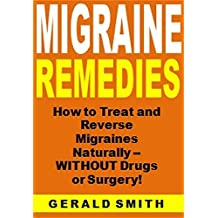 Migraine Remedies: How to Treat and Reverse Migraines Naturally -- WITHOUT Drugs or Surgery!
