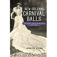 New Orleans Carnival Balls: The Secret Side of Mardi Gras, 1870-1920 book cover