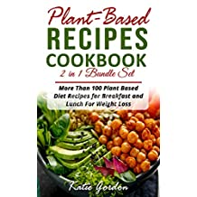 Plant Based Recipes Cookbook : 2 in 1 Bundle Set : More Than 100 Plant Based Diet Recipes for Breakfast and Lunch for Weight Loss (Book Collection)