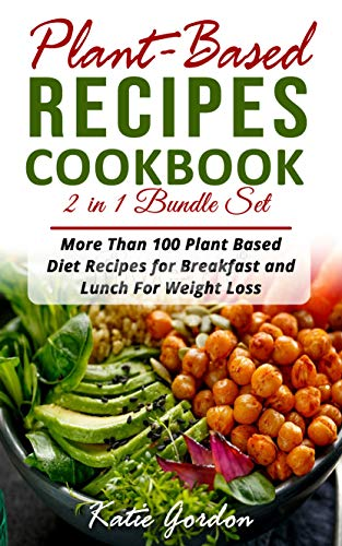 Plant Based Recipes Cookbook: 2 in 1 Bundle Set : More Than 100 Plant Based Diet Recipes for Breakfast and Lunch for Weight Loss (Book Collection) by Katie Gordon