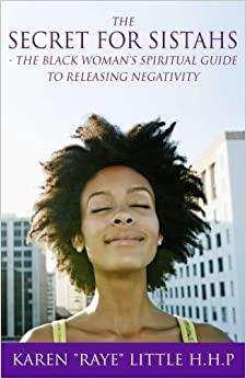 Book The Secret For Sistahs: The Black Woman's Spiritual Guide to Releasing Negativity by Karen Raye Little HHP (2015-12-28)