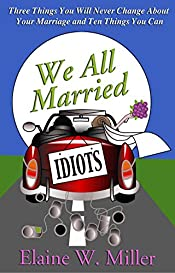 We All Married Idiots - 3 Things You Will Never Change About Your Marriage and 10 Things You Can