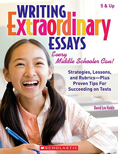 Writing Extraordinary Essays: Every Middle Schooler Can!: Strategies, Lessons, and Rubrics - Plus Proven Tips for Succee